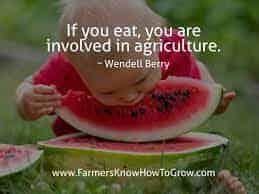 """""""If you eat, you are involved in agriculture"""" - Wendell Berry"""